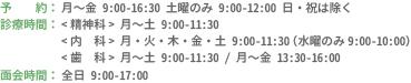 予約:月〜金 9:00-16:30 土曜のみ 9:00-12:00 日・祝は除く 診療時間:精神科 月〜土 9:00-11:30 内科 月・火・木・金・土 9:00-11:30(水曜のみ9:00-10:00) 歯科 月〜土 9:00-11:30 / 月〜金 13:30-16:00 面会時間:全日 9:00-17:00